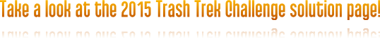 Take a look at the 2015 Trash Trek Challenge solution page!